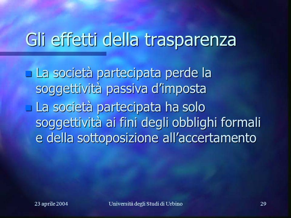 23 aprile 2004Università degli Studi di Urbino29 Gli effetti della trasparenza n La società partecipata perde la soggettività passiva dimposta n La società partecipata ha solo soggettività ai fini degli obblighi formali e della sottoposizione allaccertamento