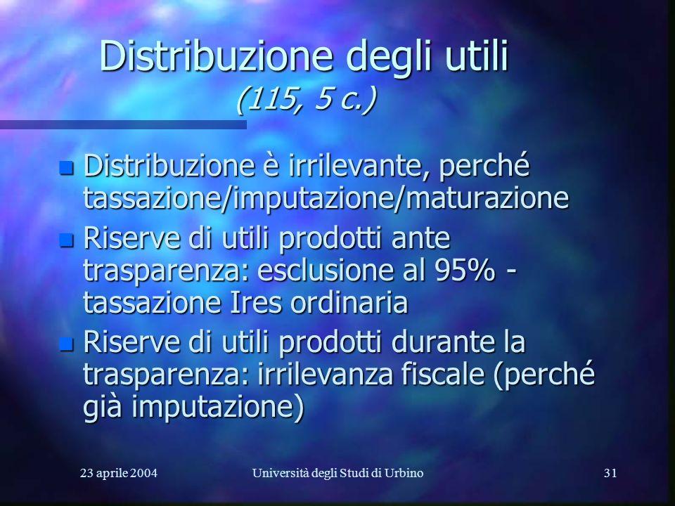 23 aprile 2004Università degli Studi di Urbino31 Distribuzione degli utili (115, 5 c.) n Distribuzione è irrilevante, perché tassazione/imputazione/maturazione n Riserve di utili prodotti ante trasparenza: esclusione al 95% - tassazione Ires ordinaria n Riserve di utili prodotti durante la trasparenza: irrilevanza fiscale (perché già imputazione)