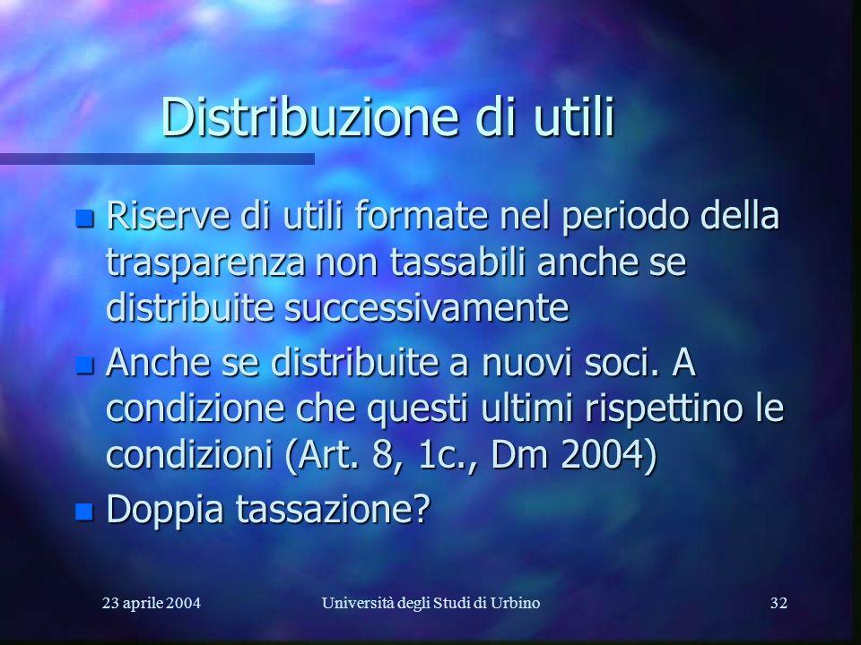 23 aprile 2004Università degli Studi di Urbino32 Distribuzione di utili n Riserve di utili formate nel periodo della trasparenza non tassabili anche se distribuite successivamente n Anche se distribuite a nuovi soci.