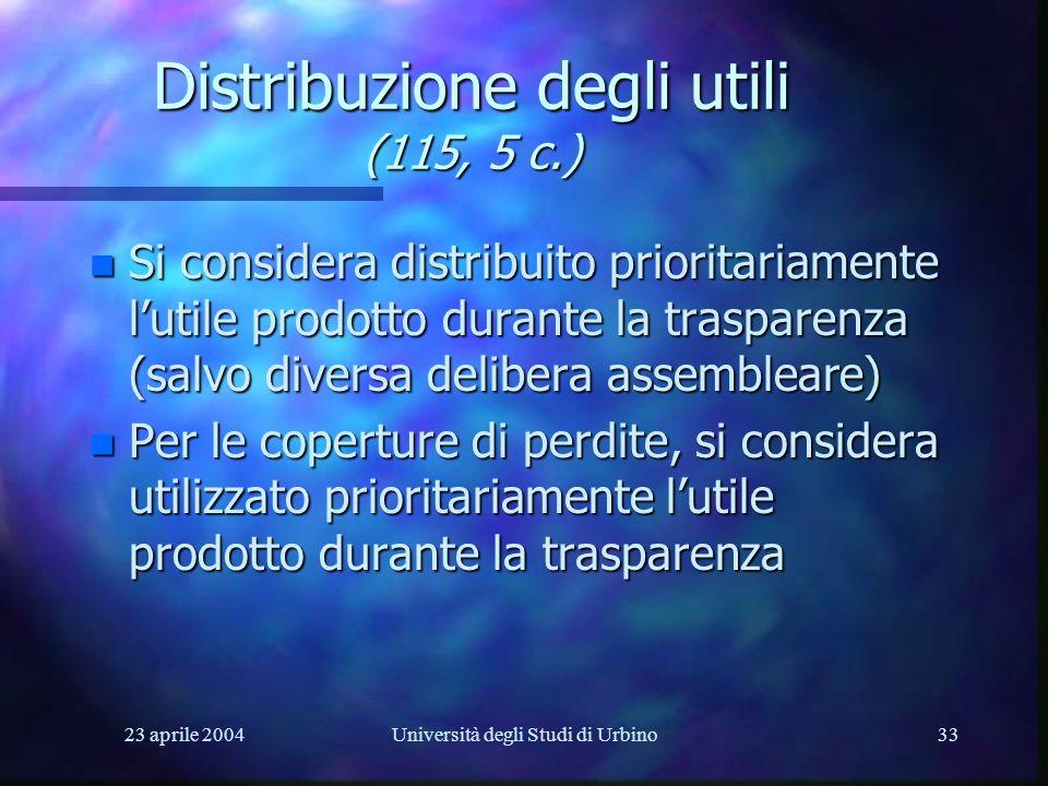 23 aprile 2004Università degli Studi di Urbino33 Distribuzione degli utili (115, 5 c.) n Si considera distribuito prioritariamente lutile prodotto durante la trasparenza (salvo diversa delibera assembleare) n Per le coperture di perdite, si considera utilizzato prioritariamente lutile prodotto durante la trasparenza