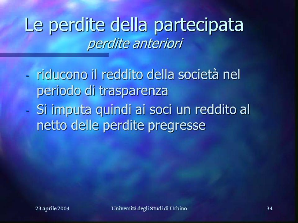 23 aprile 2004Università degli Studi di Urbino34 Le perdite della partecipata perdite anteriori - riducono il reddito della società nel periodo di trasparenza - Si imputa quindi ai soci un reddito al netto delle perdite pregresse