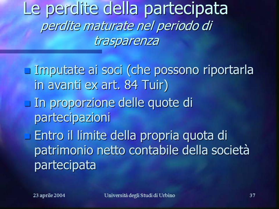 23 aprile 2004Università degli Studi di Urbino37 Le perdite della partecipata perdite maturate nel periodo di trasparenza n Imputate ai soci (che possono riportarla in avanti ex art.