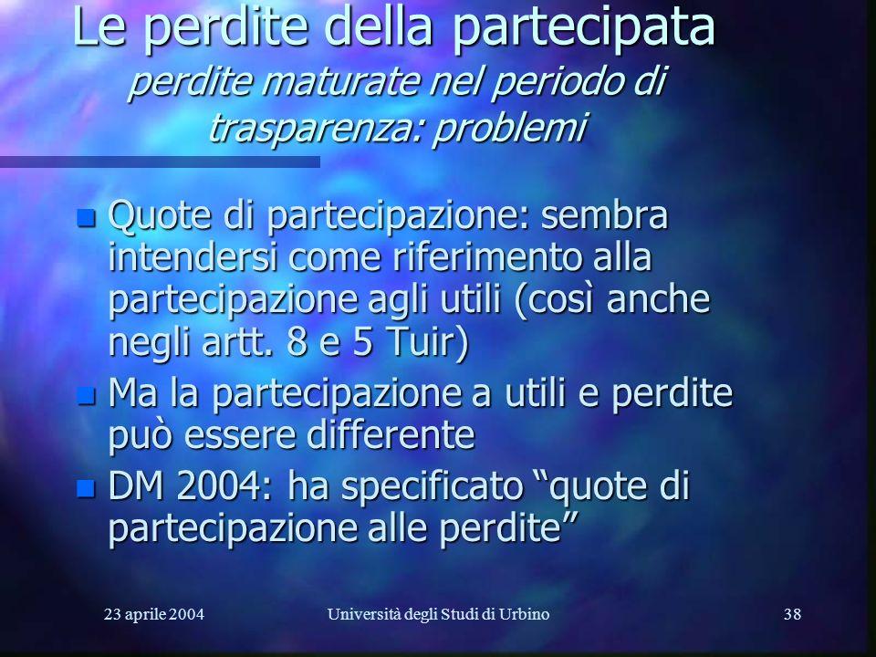 23 aprile 2004Università degli Studi di Urbino38 Le perdite della partecipata perdite maturate nel periodo di trasparenza: problemi n Quote di parteci