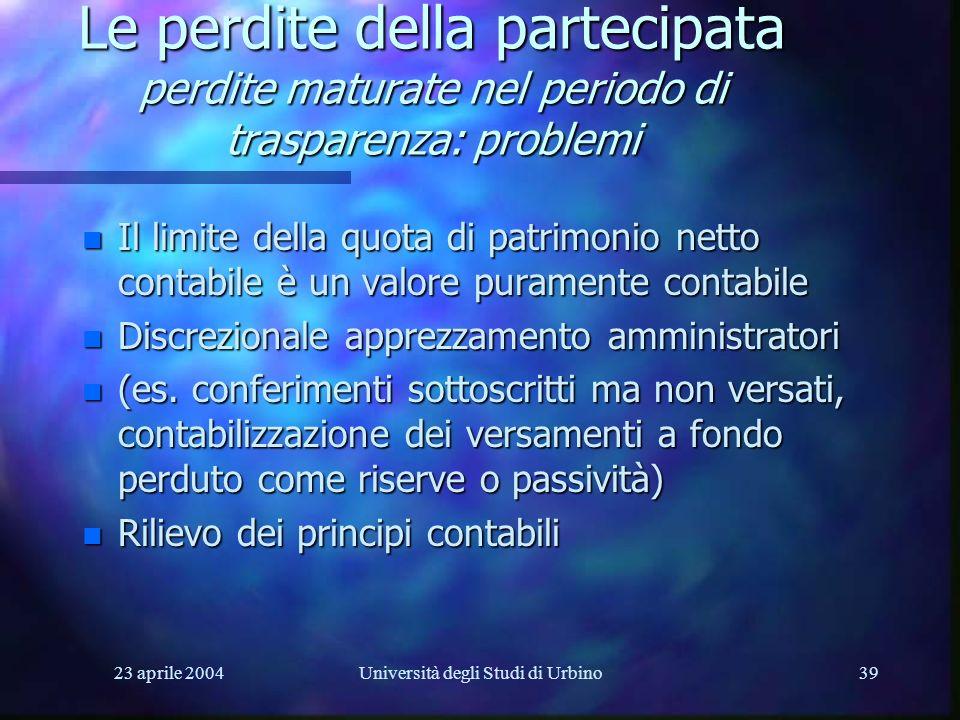 23 aprile 2004Università degli Studi di Urbino39 Le perdite della partecipata perdite maturate nel periodo di trasparenza: problemi n Il limite della