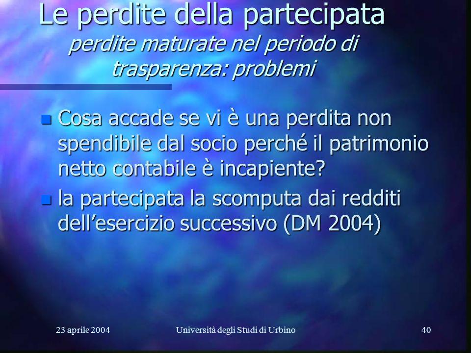 23 aprile 2004Università degli Studi di Urbino40 Le perdite della partecipata perdite maturate nel periodo di trasparenza: problemi n Cosa accade se vi è una perdita non spendibile dal socio perché il patrimonio netto contabile è incapiente.