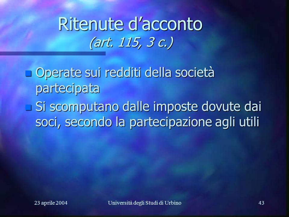 23 aprile 2004Università degli Studi di Urbino43 Ritenute dacconto (art. 115, 3 c.) n Operate sui redditi della società partecipata n Si scomputano da
