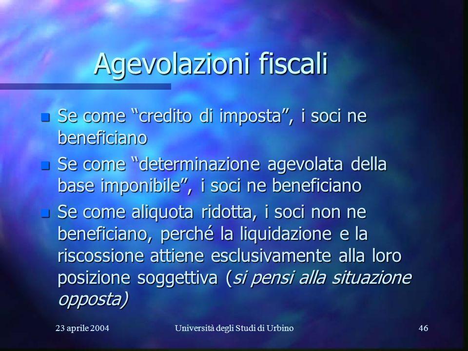 23 aprile 2004Università degli Studi di Urbino46 Agevolazioni fiscali n Se come credito di imposta, i soci ne beneficiano n Se come determinazione age