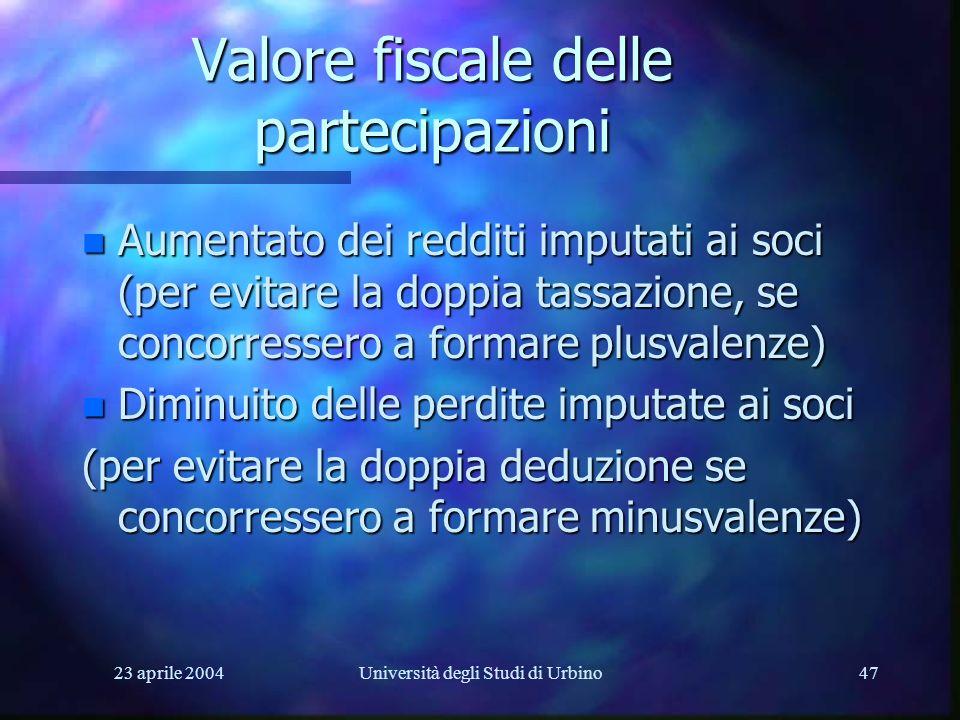 23 aprile 2004Università degli Studi di Urbino47 Valore fiscale delle partecipazioni n Aumentato dei redditi imputati ai soci (per evitare la doppia tassazione, se concorressero a formare plusvalenze) n Diminuito delle perdite imputate ai soci (per evitare la doppia deduzione se concorressero a formare minusvalenze)