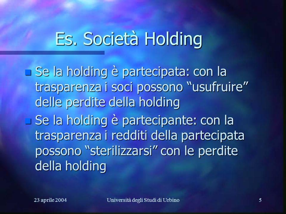 23 aprile 2004Università degli Studi di Urbino5 Es. Società Holding n Se la holding è partecipata: con la trasparenza i soci possono usufruire delle p