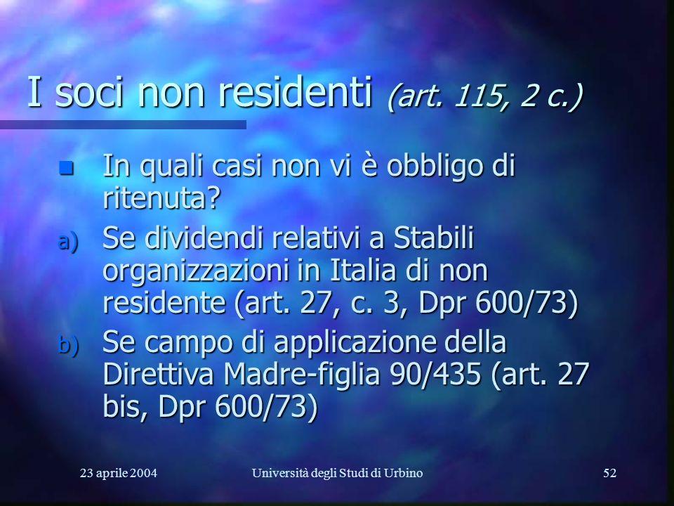 23 aprile 2004Università degli Studi di Urbino52 I soci non residenti (art. 115, 2 c.) n In quali casi non vi è obbligo di ritenuta? a) Se dividendi r