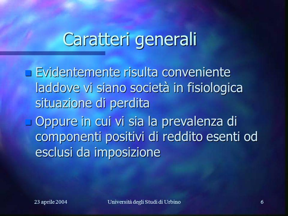 23 aprile 2004Università degli Studi di Urbino6 Caratteri generali n Evidentemente risulta conveniente laddove vi siano società in fisiologica situazi