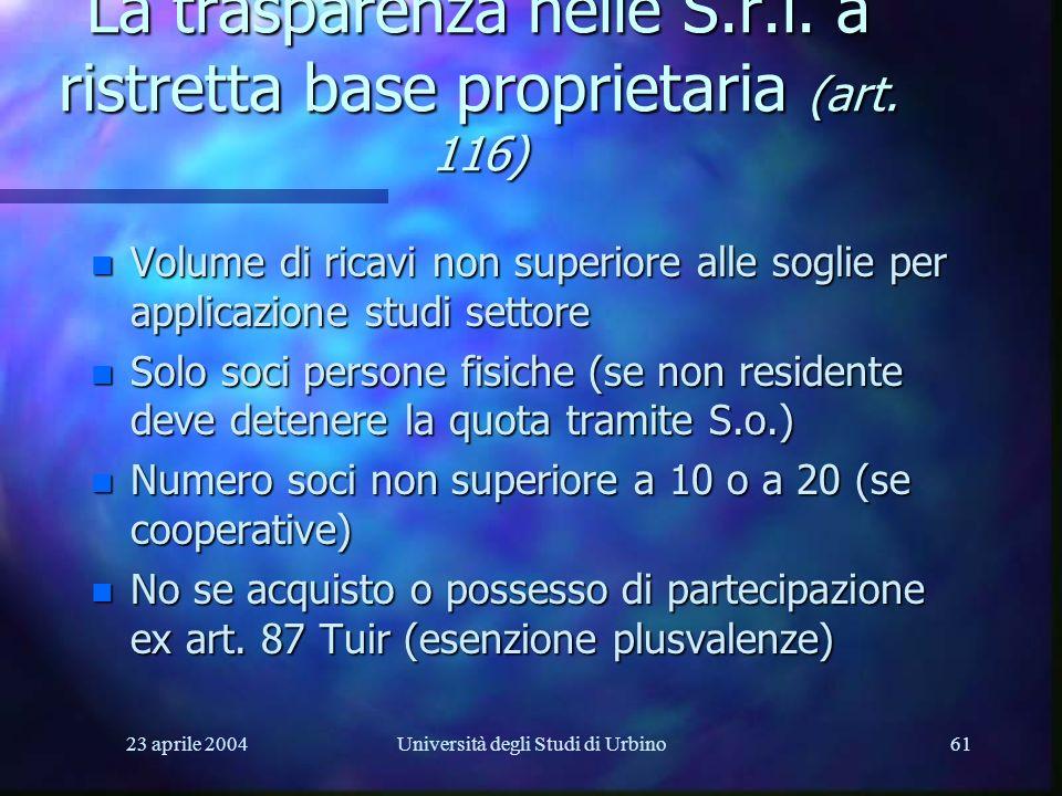 23 aprile 2004Università degli Studi di Urbino61 La trasparenza nelle S.r.l. a ristretta base proprietaria (art. 116) n Volume di ricavi non superiore