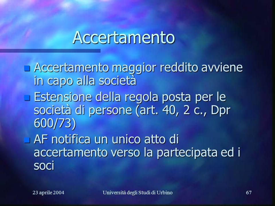 23 aprile 2004Università degli Studi di Urbino67 Accertamento n Accertamento maggior reddito avviene in capo alla società n Estensione della regola posta per le società di persone (art.