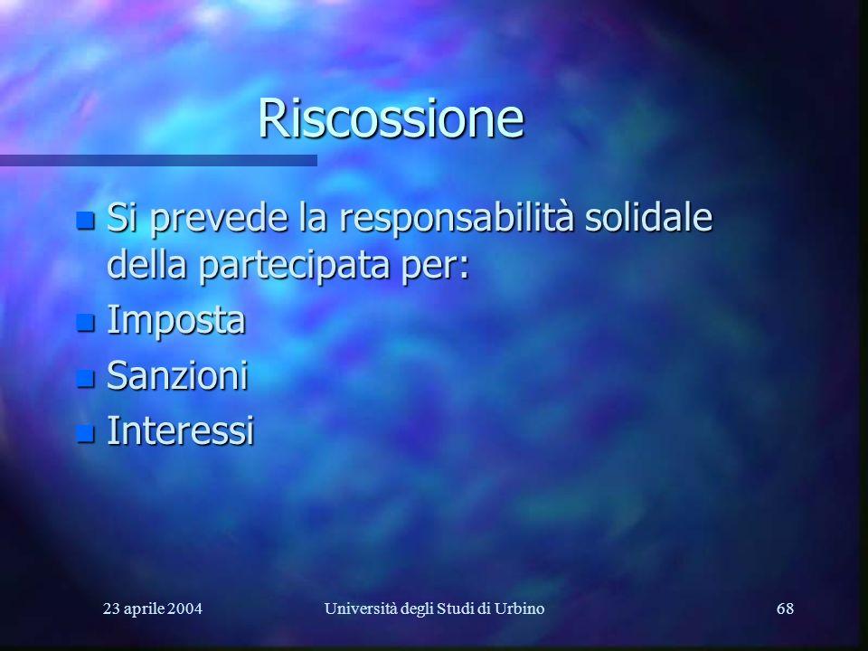 23 aprile 2004Università degli Studi di Urbino68 Riscossione n Si prevede la responsabilità solidale della partecipata per: n Imposta n Sanzioni n Int