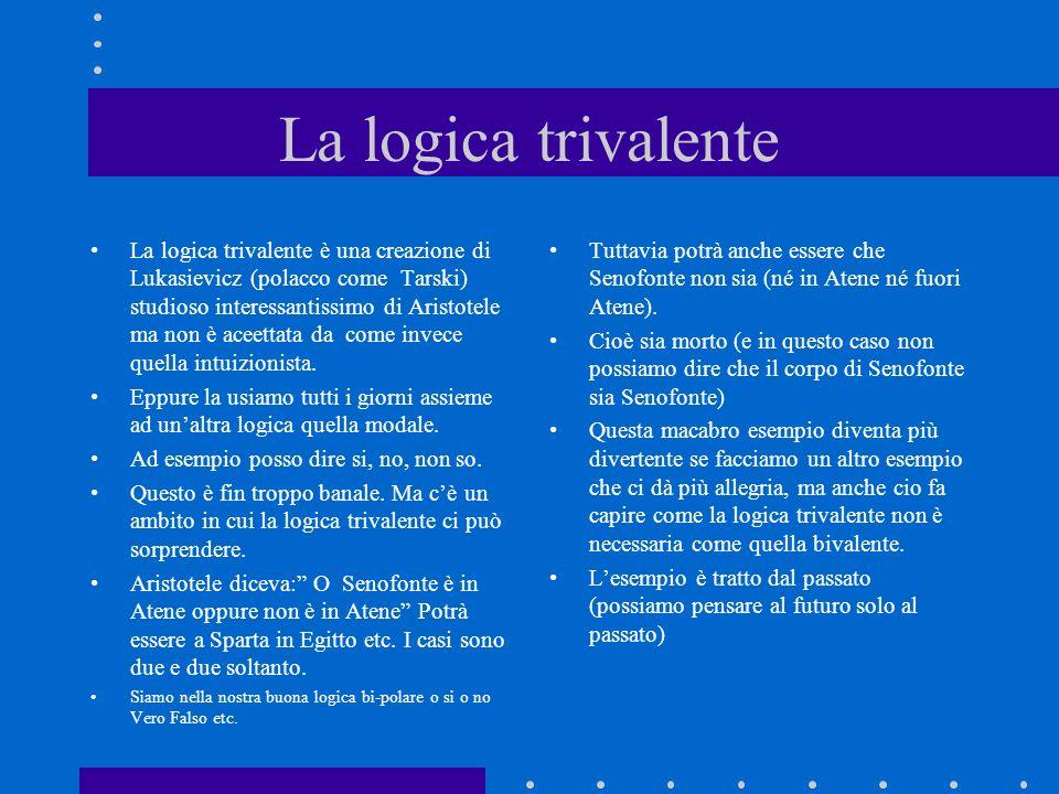 La logica trivalente La logica trivalente è una creazione di Lukasievicz (polacco come Tarski) studioso interessantissimo di Aristotele ma non è aceet