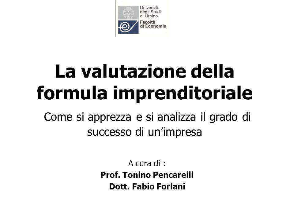 La valutazione della formula imprenditoriale Come si apprezza e si analizza il grado di successo di unimpresa A cura di : Prof. Tonino Pencarelli Dott