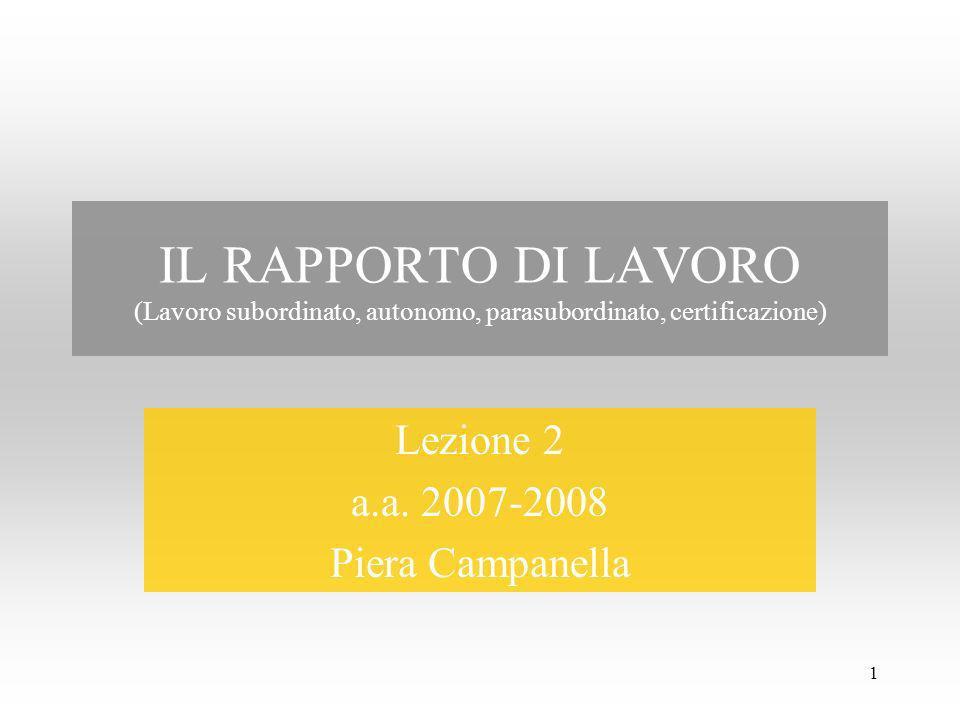 1 IL RAPPORTO DI LAVORO (Lavoro subordinato, autonomo, parasubordinato, certificazione) Lezione 2 a.a. 2007-2008 Piera Campanella