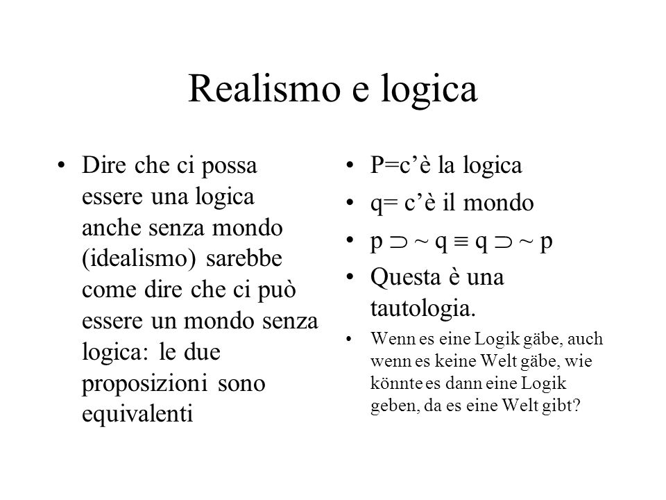 Realismo e logica Dire che ci possa essere una logica anche senza mondo (idealismo) sarebbe come dire che ci può essere un mondo senza logica: le due proposizioni sono equivalenti P=cè la logica q= cè il mondo p ~ q q ~ p Questa è una tautologia.