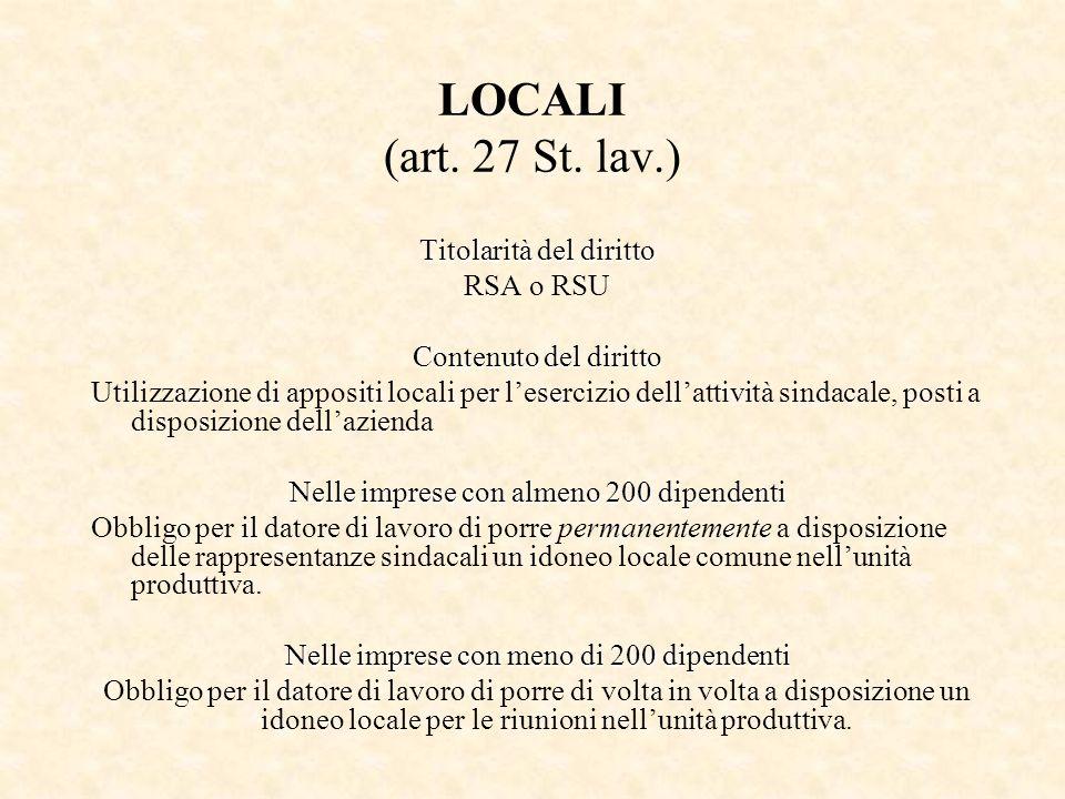 LOCALI (art. 27 St. lav.) Titolarità del diritto RSA o RSU Contenuto del diritto Utilizzazione di appositi locali per lesercizio dellattività sindacal