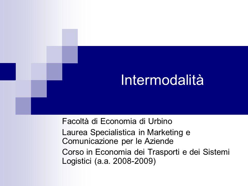 Intermodalità Facoltà di Economia di Urbino Laurea Specialistica in Marketing e Comunicazione per le Aziende Corso in Economia dei Trasporti e dei Sis