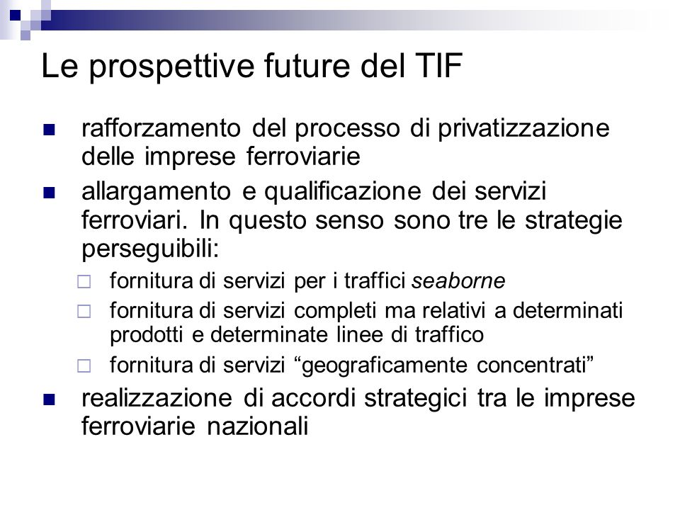 Le prospettive future del TIF rafforzamento del processo di privatizzazione delle imprese ferroviarie allargamento e qualificazione dei servizi ferrov