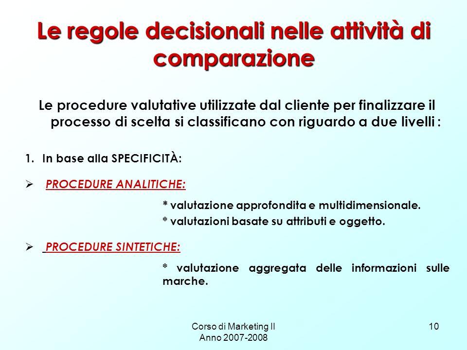 Corso di Marketing II Anno 2007-2008 10 Le regole decisionali nelle attività di comparazione Le procedure valutative utilizzate dal cliente per finali