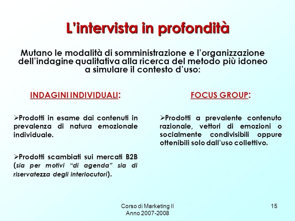 Corso di Marketing II Anno 2007-2008 15 Lintervista in profondità INDAGINI INDIVIDUALI : Prodotti in esame dai contenuti in prevalenza di natura emozi