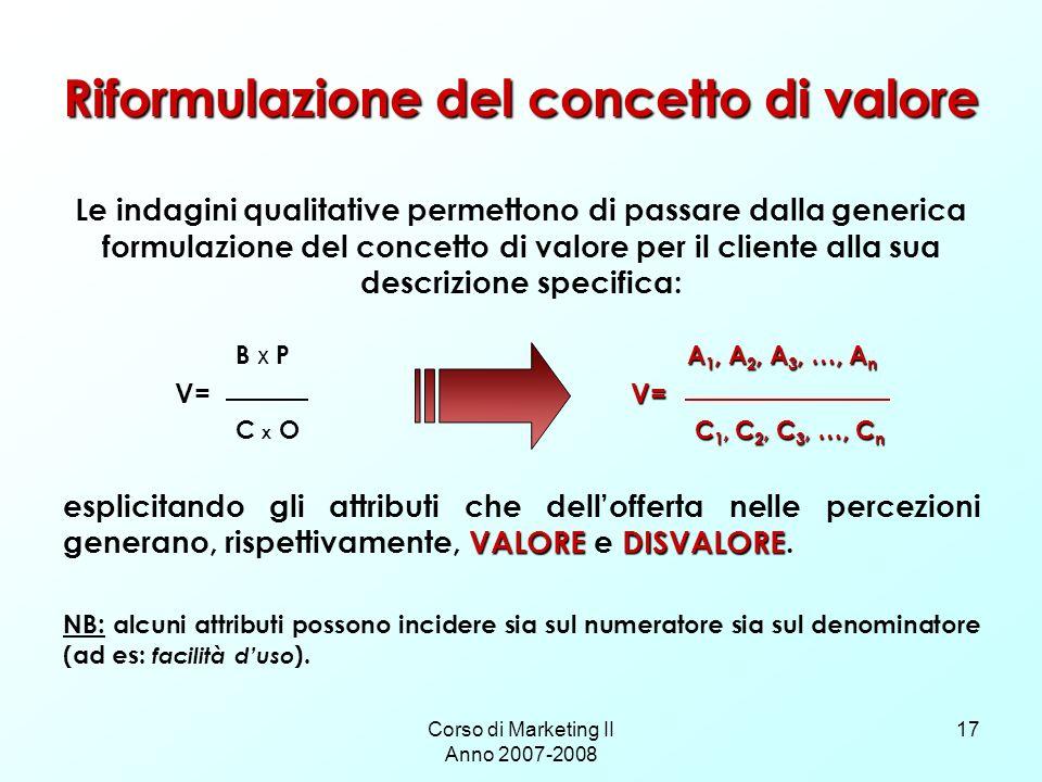 Corso di Marketing II Anno 2007-2008 17 Riformulazione del concetto di valore Le indagini qualitative permettono di passare dalla generica formulazion