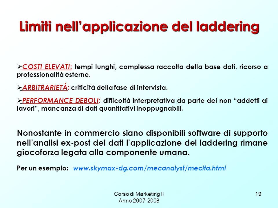 Corso di Marketing II Anno 2007-2008 19 Limiti nellapplicazione del laddering COSTI ELEVATI : tempi lunghi, complessa raccolta della base dati, ricors