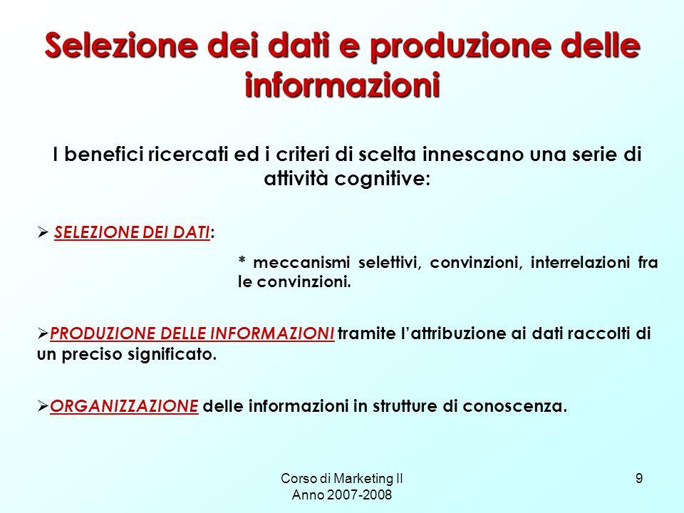 Corso di Marketing II Anno 2007-2008 9 Selezione dei dati e produzione delle informazioni I benefici ricercati ed i criteri di scelta innescano una se