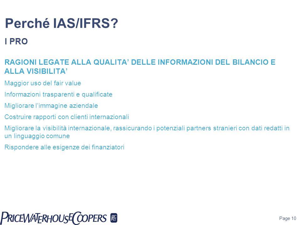 Page 10 Perché IAS/IFRS? I PRO RAGIONI LEGATE ALLA QUALITA DELLE INFORMAZIONI DEL BILANCIO E ALLA VISIBILITA Maggior uso del fair value Informazioni t
