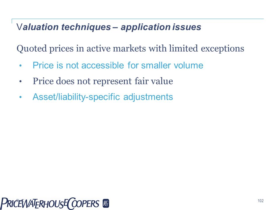 PwC Valuation techniques – application issues Quoted prices in active markets with limited exceptions Price is not accessible for smaller volume Price