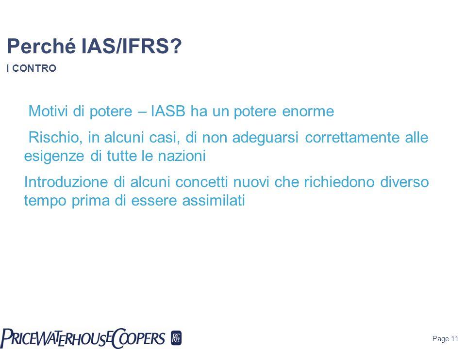 Page 11 Perché IAS/IFRS? I CONTRO Motivi di potere – IASB ha un potere enorme Rischio, in alcuni casi, di non adeguarsi correttamente alle esigenze di
