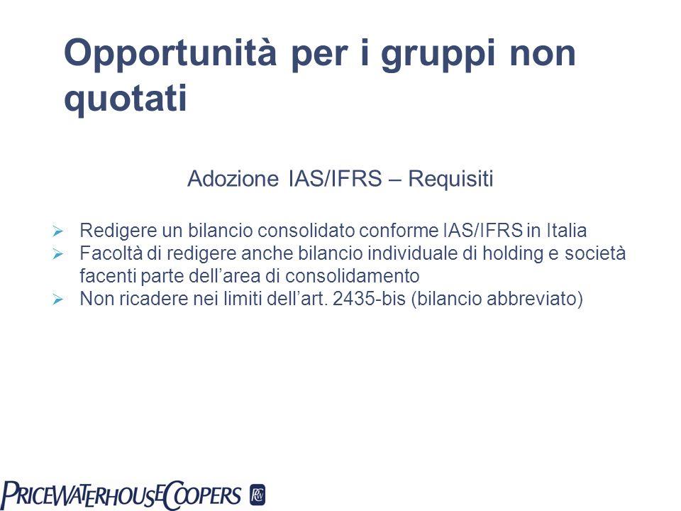 Adozione IAS/IFRS – Requisiti Redigere un bilancio consolidato conforme IAS/IFRS in Italia Facoltà di redigere anche bilancio individuale di holding e