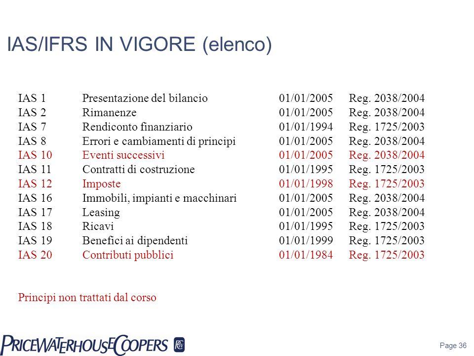 Page 36 IAS/IFRS IN VIGORE (elenco) IAS 1 Presentazione del bilancio01/01/2005Reg. 2038/2004 IAS 2 Rimanenze01/01/2005Reg. 2038/2004 IAS 7Rendiconto f
