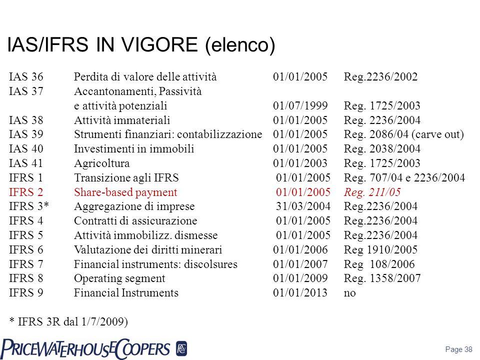 Page 38 IAS/IFRS IN VIGORE (elenco) IAS 36 Perdita di valore delle attività 01/01/2005 Reg.2236/2002 IAS 37Accantonamenti, Passività e attività potenz