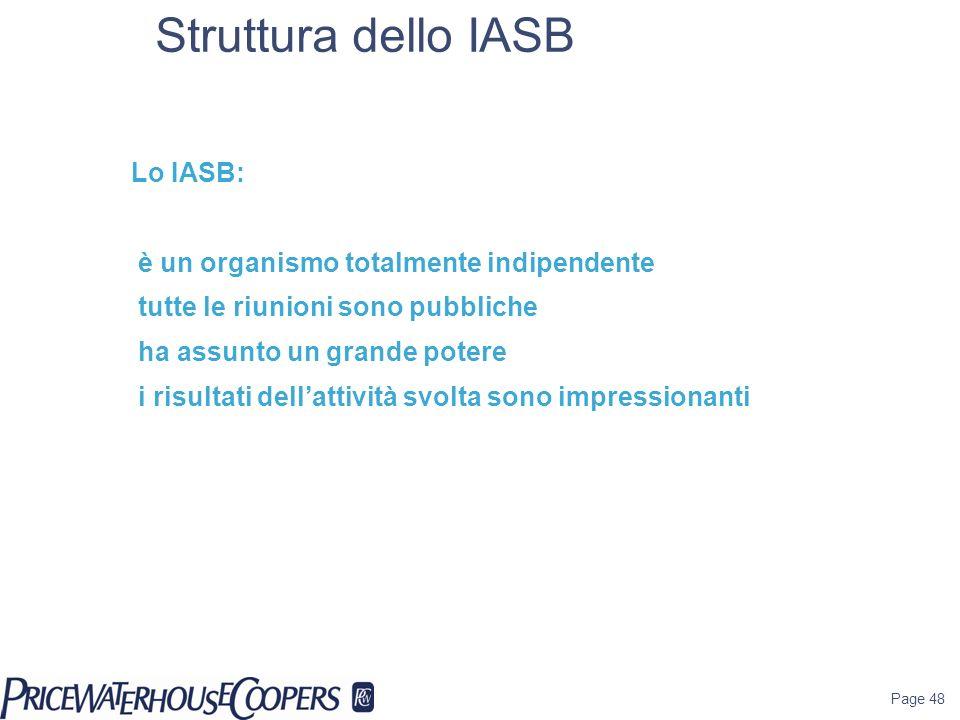 Page 48 Struttura dello IASB Lo IASB: è un organismo totalmente indipendente tutte le riunioni sono pubbliche ha assunto un grande potere i risultati