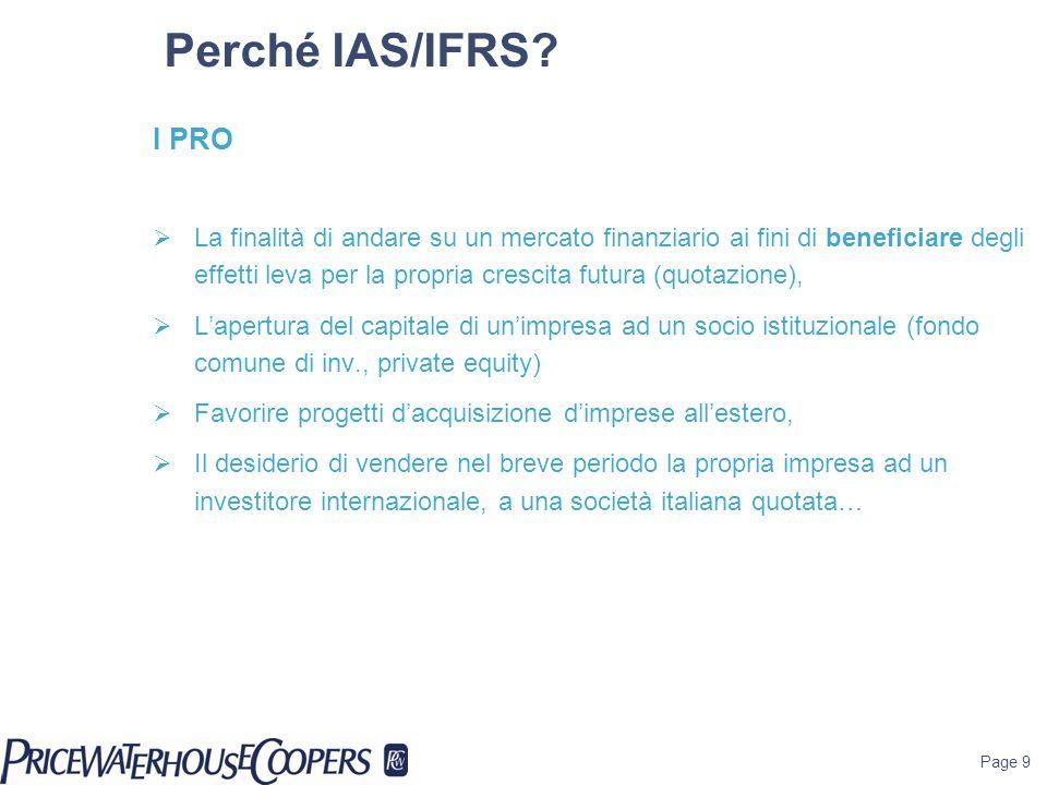 Page 9 Perché IAS/IFRS? I PRO La finalità di andare su un mercato finanziario ai fini di beneficiare degli effetti leva per la propria crescita futura