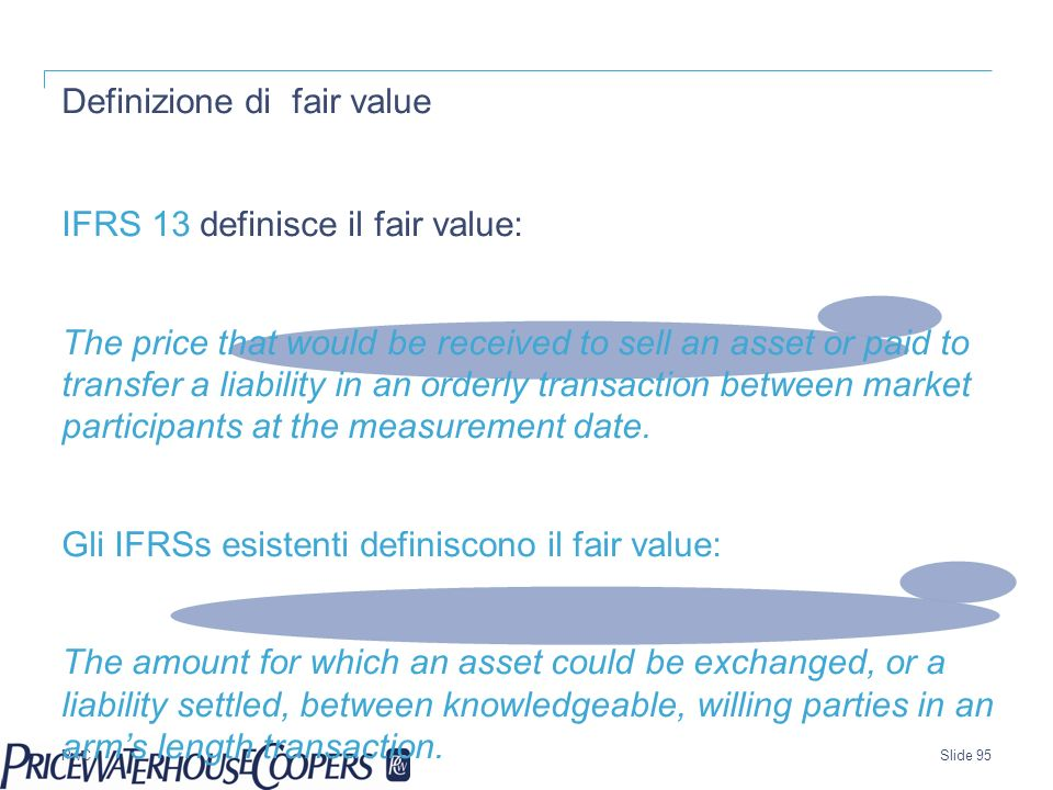 PwC Definizione di fair value IFRS 13 definisce il fair value: The price that would be received to sell an asset or paid to transfer a liability in an