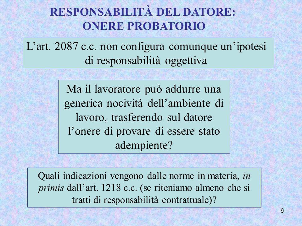9 RESPONSABILITÀ DEL DATORE: ONERE PROBATORIO Lart. 2087 c.c. non configura comunque unipotesi di responsabilità oggettiva Ma il lavoratore può addurr