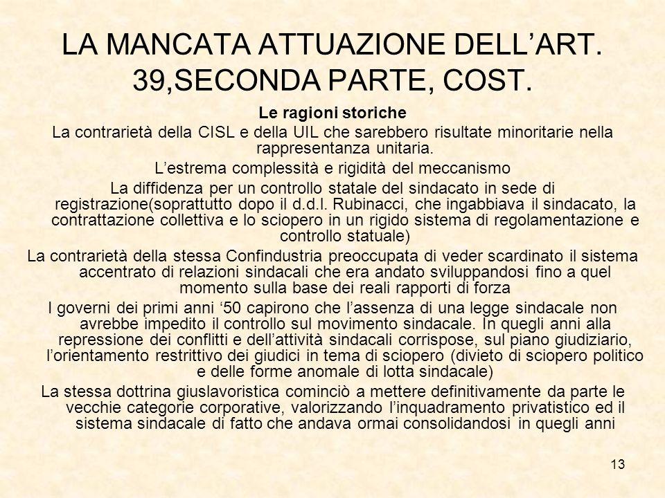 13 LA MANCATA ATTUAZIONE DELLART. 39,SECONDA PARTE, COST. Le ragioni storiche La contrarietà della CISL e della UIL che sarebbero risultate minoritari