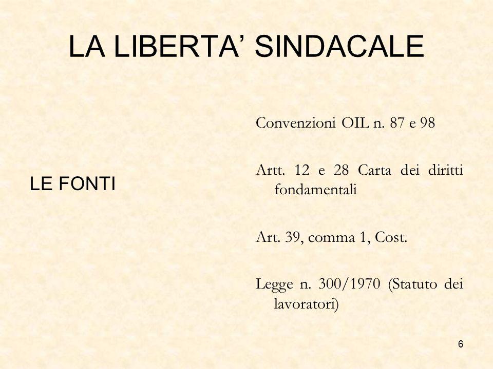 6 LA LIBERTA SINDACALE LE FONTI Convenzioni OIL n. 87 e 98 Artt. 12 e 28 Carta dei diritti fondamentali Art. 39, comma 1, Cost. Legge n. 300/1970 (Sta