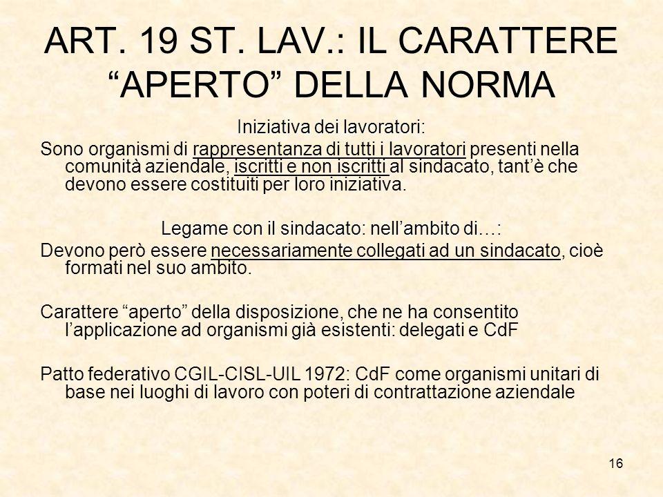 16 ART. 19 ST. LAV.: IL CARATTERE APERTO DELLA NORMA Iniziativa dei lavoratori: Sono organismi di rappresentanza di tutti i lavoratori presenti nella