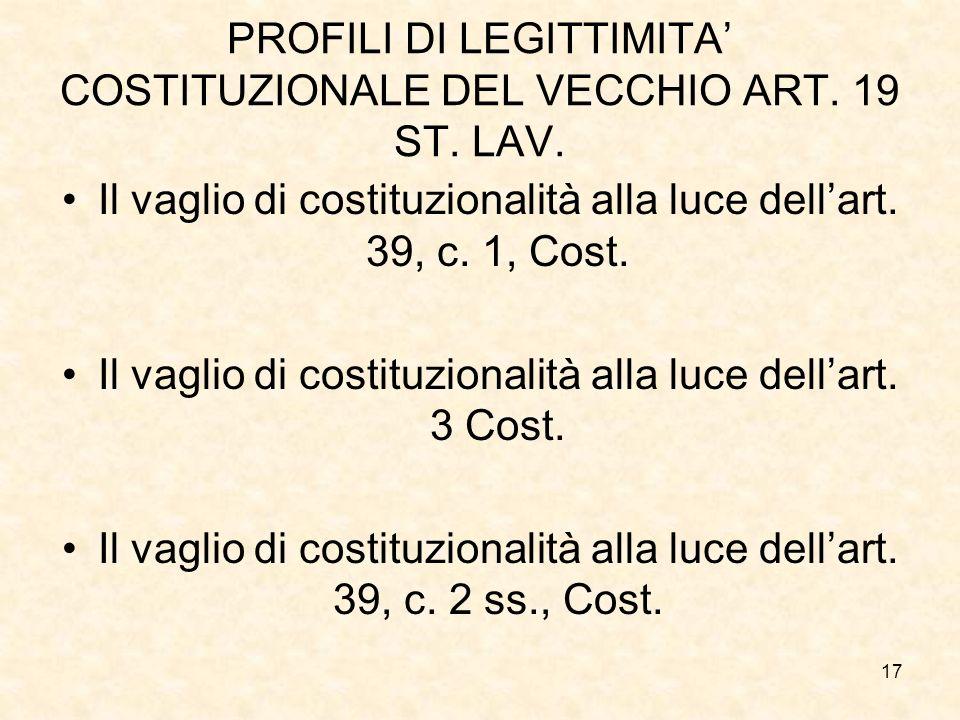 17 PROFILI DI LEGITTIMITA COSTITUZIONALE DEL VECCHIO ART. 19 ST. LAV. Il vaglio di costituzionalità alla luce dellart. 39, c. 1, Cost. Il vaglio di co