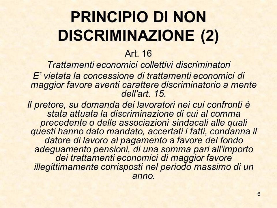 6 PRINCIPIO DI NON DISCRIMINAZIONE (2) Art. 16 Trattamenti economici collettivi discriminatori E vietata la concessione di trattamenti economici di ma
