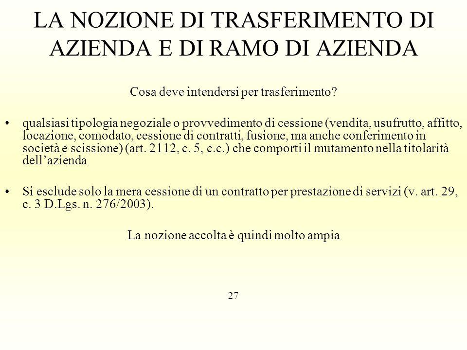 LA NOZIONE DI TRASFERIMENTO DI AZIENDA E DI RAMO DI AZIENDA Cosa deve intendersi per trasferimento? qualsiasi tipologia negoziale o provvedimento di c