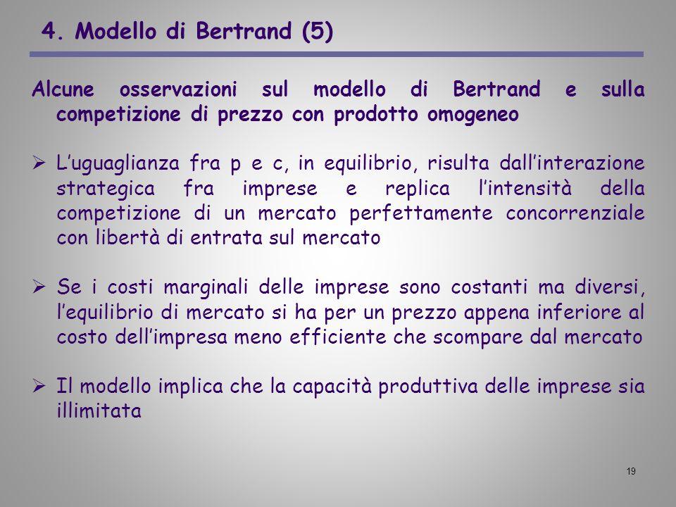 19 4. Modello di Bertrand (5) Alcune osservazioni sul modello di Bertrand e sulla competizione di prezzo con prodotto omogeneo Luguaglianza fra p e c,
