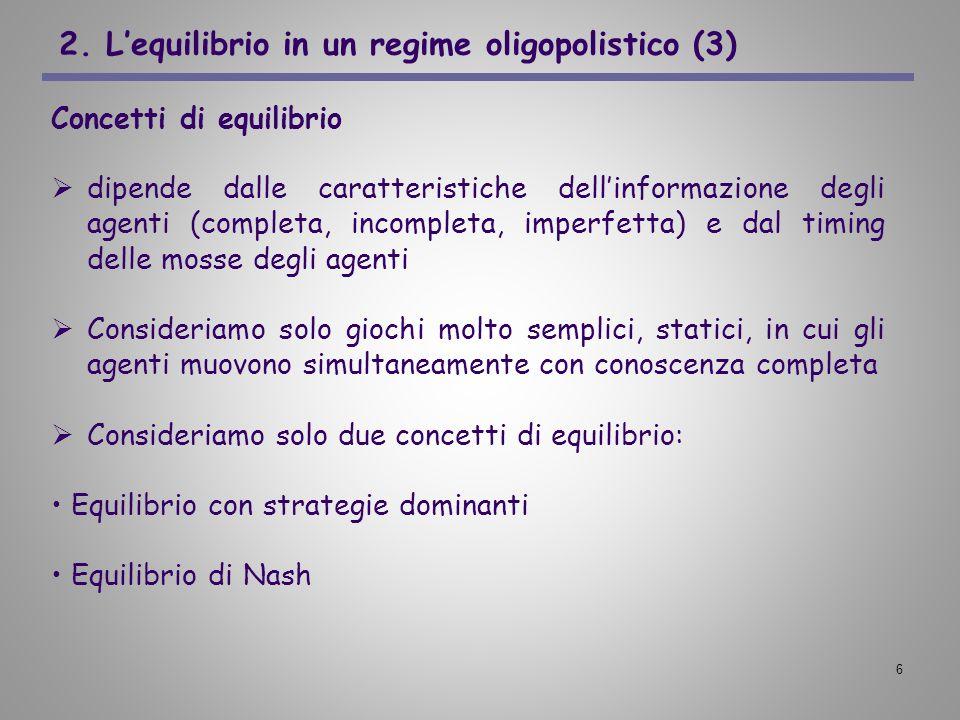 6 2. Lequilibrio in un regime oligopolistico (3) Concetti di equilibrio dipende dalle caratteristiche dellinformazione degli agenti (completa, incompl