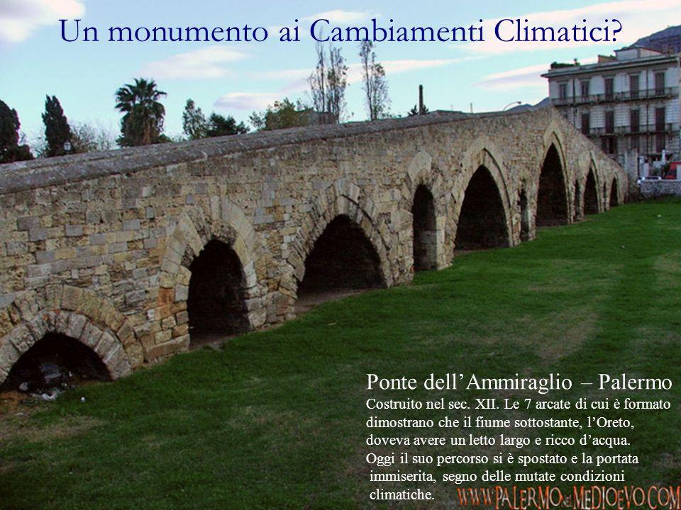 Un monumento ai Cambiamenti Climatici? Ponte dellAmmiraglio – Palermo Costruito nel sec. XII. Le 7 arcate di cui è formato dimostrano che il fiume sot