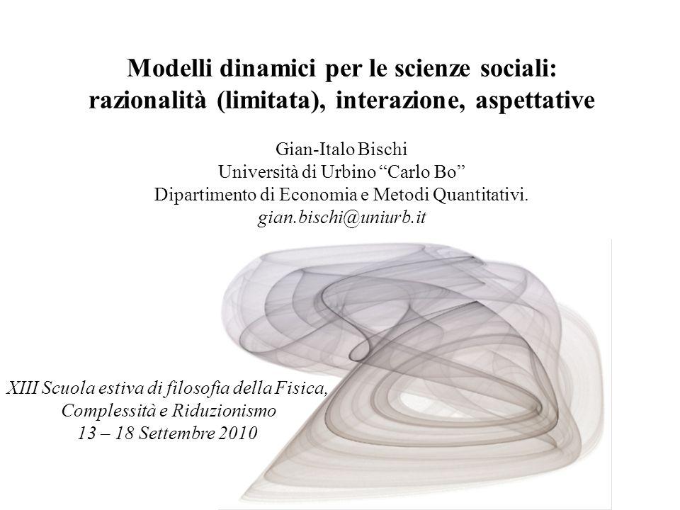 Modelli dinamici per le scienze sociali: razionalità (limitata), interazione, aspettative Gian-Italo Bischi Università di Urbino Carlo Bo Dipartimento